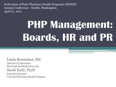 PHP Management: Boards, HR and PR Linda Bresnahan, MS Director of Operations Physician Health Services, Inc. Sarah Early, PsyD Executive Director Colorado.