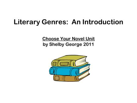 Literary Genres: An Introduction Choose Your Novel Unit by Shelby George 2011.