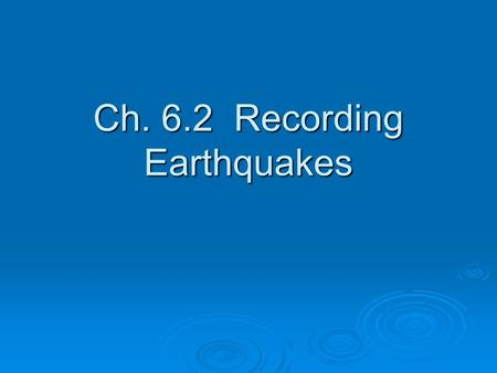 Ch. 6.2 Recording Earthquakes