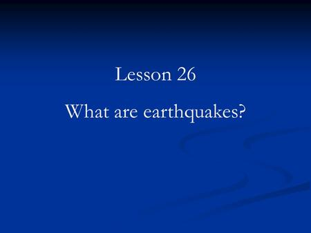 Lesson 26 What are earthquakes?. It was February 4, 1976, in Guatemala City. The time was 3:00 in the morning. People were asleep. Suddenly, the ground.