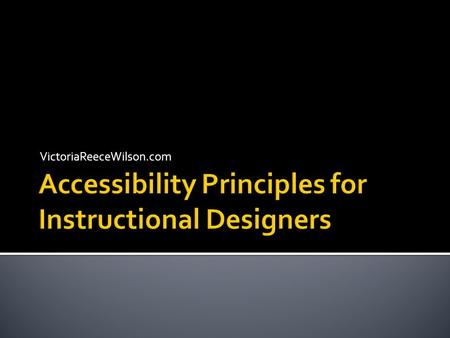 VictoriaReeceWilson.com.  Explain basic design considerations for creating accessible documents  Create, edit, and test accessible Microsoft  Office.