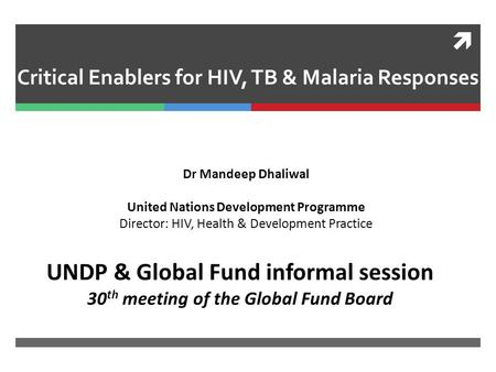  Critical Enablers for HIV, TB & Malaria Responses UNDP & Global Fund informal session 30 th meeting of the Global Fund Board Dr Mandeep Dhaliwal United.