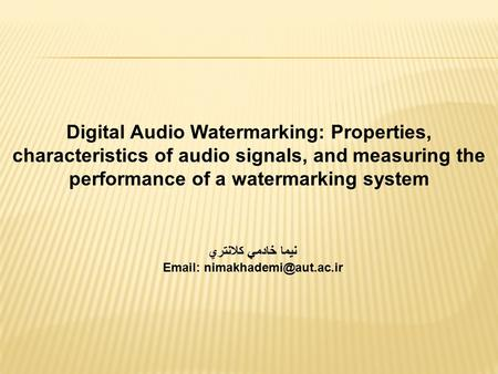Digital Audio Watermarking: Properties, characteristics of audio signals, and measuring the performance of a watermarking system نيما خادمي کلانتري Email:
