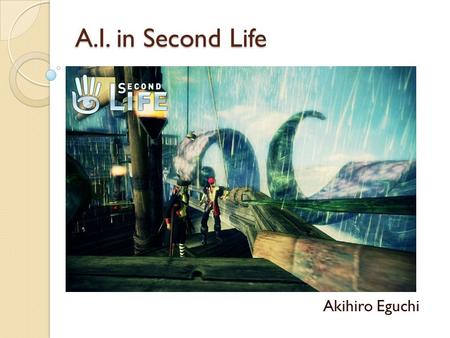 A.I. in Second Life Akihiro Eguchi. Why Second Life? Real world like environment where we can visually show the demo of our work E.g. ◦ Workflow ◦ Ontology.
