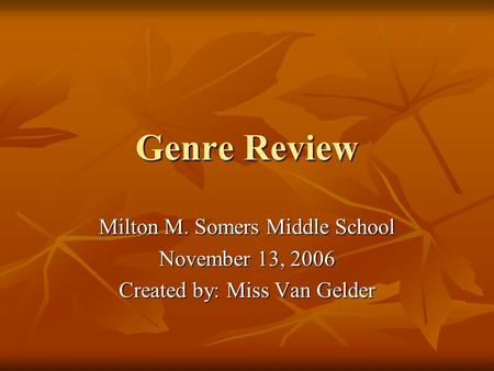 Genre Review Milton M. Somers Middle School November 13, 2006 Created by: Miss Van Gelder.