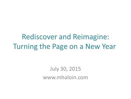 Rediscover and Reimagine: Turning the Page on a New Year July 30, 2015 www.mhaloin.com.