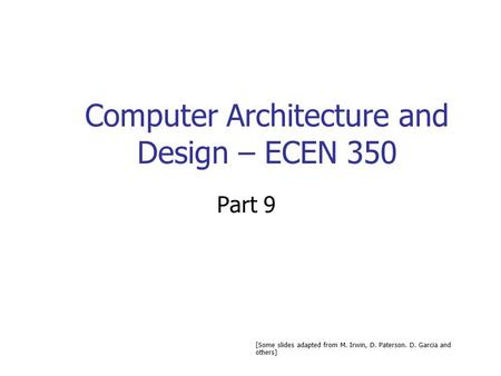Computer Architecture and Design – ECEN 350 Part 9 [Some slides adapted from M. Irwin, D. Paterson. D. Garcia and others]
