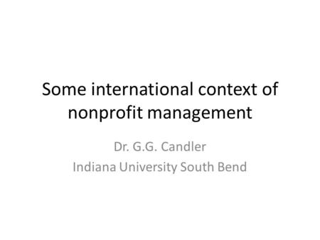 Some international context of nonprofit management Dr. G.G. Candler Indiana University South Bend.