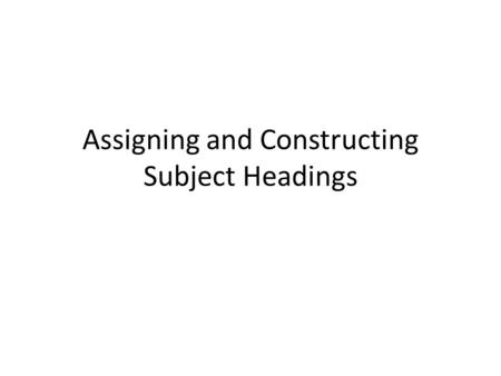 Assigning and Constructing Subject Headings. 1)General principle—Assign to the work being cataloged one or more subject headings that best summarize the.