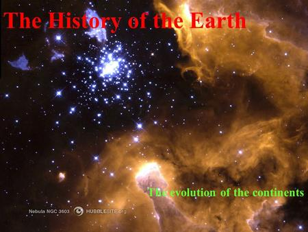 The History of the Earth The evolution of the continents.