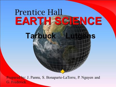 EARTH SCIENCE Prentice Hall EARTH SCIENCE Tarbuck Lutgens  Prepared by: J. Pannu, S. Bonaparte-LaTorre, P. Nguyen and G. Frederick.