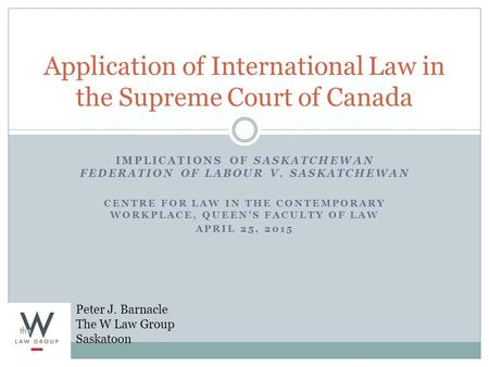 IMPLICATIONS OF SASKATCHEWAN FEDERATION OF LABOUR V. SASKATCHEWAN CENTRE FOR LAW IN THE CONTEMPORARY WORKPLACE, QUEEN'S FACULTY OF LAW APRIL 25, 2015 Application.
