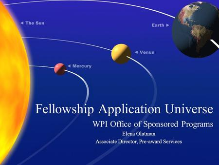 Fellowship Application Universe WPI Office of Sponsored Programs Elena Glatman Associate Director, Pre-award Services.