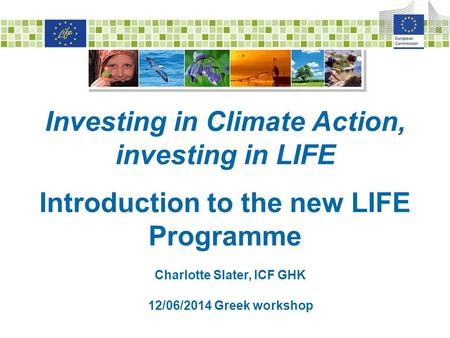 Investing in Climate Action, investing in LIFE Introduction to the new LIFE Programme Charlotte Slater, ICF GHK 12/06/2014 Greek workshop.