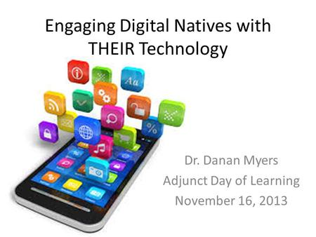 Engaging Digital Natives with THEIR Technology Dr. Danan Myers Adjunct Day of Learning November 16, 2013.