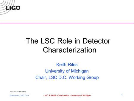 LIGO-G020490-00-Z NSF Review - 2002.10.23LIGO Scientific Collaboration - University of Michigan 1 The LSC Role in Detector Characterization Keith Riles.