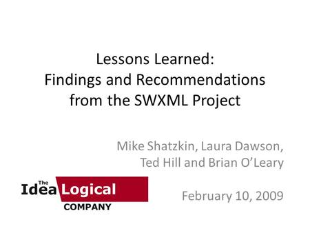 Lessons Learned: Findings and Recommendations from the SWXML Project Mike Shatzkin, Laura Dawson, Ted Hill and Brian O'Leary February 10, 2009.