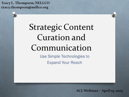 Strategic Content Curation and Communication Use Simple Technologies to Expand Your Reach Tracy L. Thompson, NELLCO ACL Webinar.