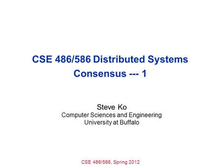 CSE 486/586, Spring 2012 CSE 486/586 Distributed Systems Consensus --- 1 Steve Ko Computer Sciences and Engineering University at Buffalo.