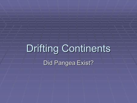 Drifting Continents Did Pangea Exist?. The Theory of Continental Drift  A German scientist named Alfred Wegener formed the hypothesis that the continents.