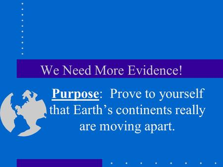 We Need More Evidence! Purpose: Prove to yourself that Earth's continents really are moving apart.
