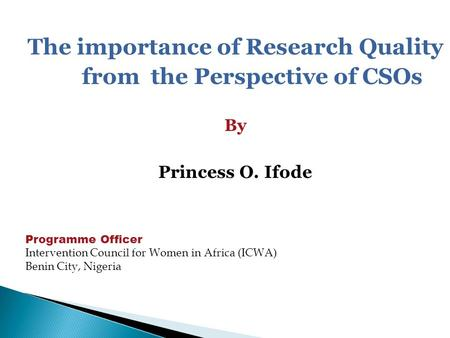 The importance of Research Quality from the Perspective of CSOs By Princess O. Ifode Programme Officer Intervention Council for Women in Africa (ICWA)