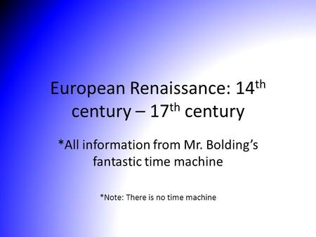 European Renaissance: 14 th century – 17 th century *All information from Mr. Bolding's fantastic time machine *Note: There is no time machine.
