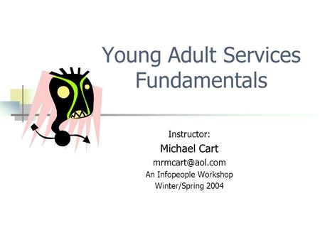 Young Adult Services Fundamentals Instructor: Michael Cart An Infopeople Workshop Winter/Spring 2004.