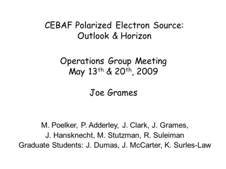 CEBAF Polarized Electron Source: Outlook & Horizon Operations Group Meeting May 13 th & 20 th, 2009 Joe Grames M. Poelker, P. Adderley, J. Clark, J. Grames,