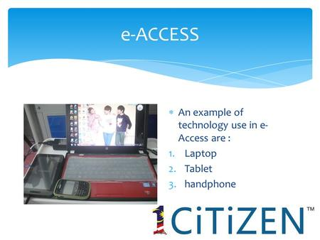 E-ACCESS  An example of technology use in e- Access are : 1.Laptop 2.Tablet 3.handphone.
