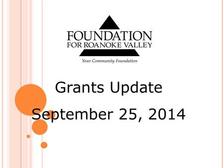 Grants Update September 25, 2014. Letter of Intent The Roanoke Women's Foundation Fund Winter Grants Cycle Summer Grants Cycle Arts and Culture Initiative.