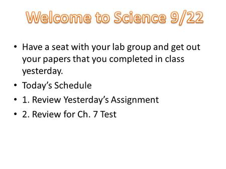 Have a seat with your lab group and get out your papers that you completed in class yesterday. Today's Schedule 1. Review Yesterday's Assignment 2. Review.