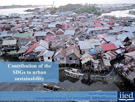 Contribution of the SDGs to urban sustainability David Satterthwaite International Institute for Environment and Development.