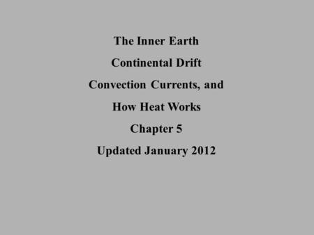 The Inner Earth Continental Drift Convection Currents, and How Heat Works Chapter 5 Updated January 2012.