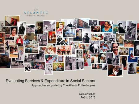 Evaluating Services & Expenditure in Social Sectors Approaches supported by The Atlantic Philanthropies Gail Birkbeck Feb 1, 2013.