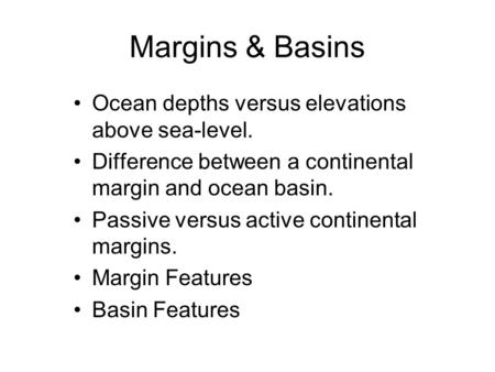 Margins & Basins Ocean depths versus elevations above sea-level. Difference between a continental margin and ocean basin. Passive versus active continental.