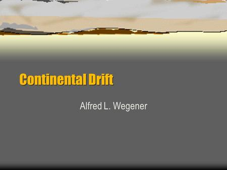 Continental Drift Alfred L. Wegener Untold tragedies of Continental Drift..