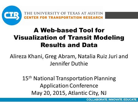 COLLABORATE. INNOVATE. EDUCATE. A Web-based Tool for Visualization of Transit Modeling Results and Data Alireza Khani, Greg Abram, Natalia Ruiz Juri and.