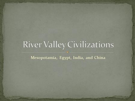 Mesopotamia, Egypt, India, and China. Earliest large populations Development of monumental architecture Development of writing Social/economic relationships.