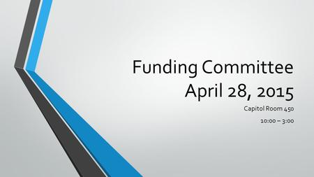 Funding Committee April 28, 2015 Capitol Room 450 10:00 – 3:00.