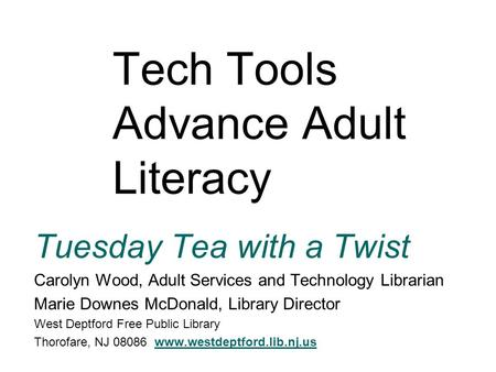 Tech Tools Advance Adult Literacy Tuesday Tea with a Twist Carolyn Wood, Adult Services and Technology Librarian Marie Downes McDonald, Library Director.