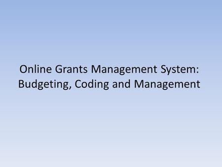 Online Grants Management System: Budgeting, Coding and Management.