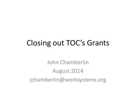 Closing out TOC's Grants John Chamberlin August 2014