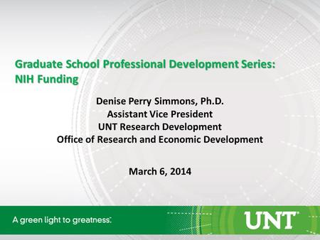 Graduate School Professional Development Series: NIH Funding Denise Perry Simmons, Ph.D. Assistant Vice President UNT Research Development Office of Research.