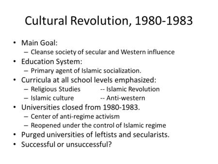 Cultural Revolution, 1980-1983 Main Goal: – Cleanse society of secular and Western influence Education System: – Primary agent of Islamic socialization.