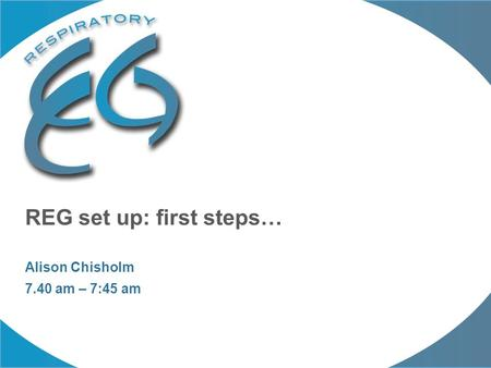 REG set up: first steps… Alison Chisholm 7.40 am – 7:45 am.