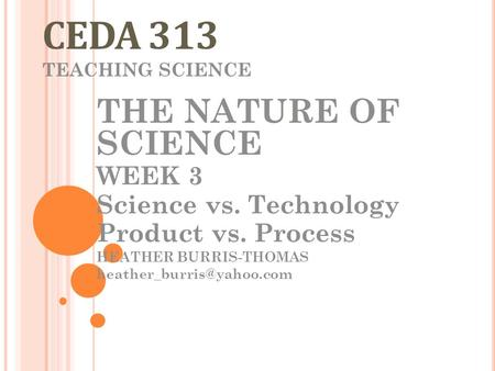 CEDA 313 TEACHING SCIENCE THE NATURE OF SCIENCE WEEK 3 Science vs. Technology Product vs. Process HEATHER BURRIS-THOMAS
