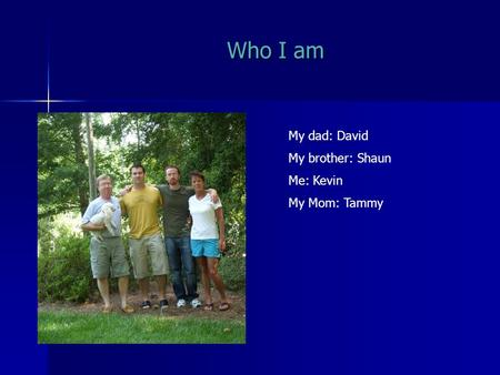 Who I am My dad: David My brother: Shaun Me: Kevin My Mom: Tammy.