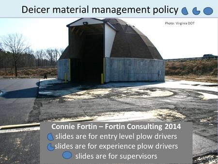 Deicer material management policy Connie Fortin – Fortin Consulting 2014 slides are for entry level plow drivers slides are for experience plow drivers.
