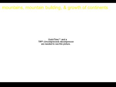 Mountains, mountain building, & growth of continents.